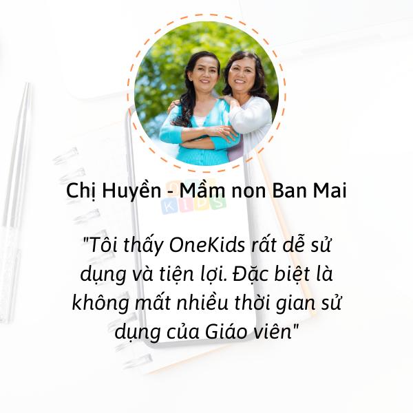 Tôi thấy Onekids rất dễ sử dụng và tiện lợi. Đặc biệt dùng Onekids giúp giáo viên tiết kiệm được thời gian!